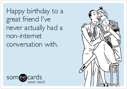 Happy birthday to a great friend I've  never actually had a non-internet conversation with.