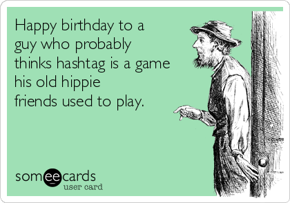 Happy birthday to a guy who probably thinks hashtag is a game his old hippie friends used to play.