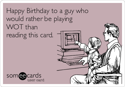 Happy Birthday to a guy who would rather be playing WOT than reading this card.