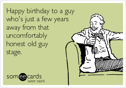 Happy birthday to a guy  who's just a few years away from that uncomfortably honest old guy stage.