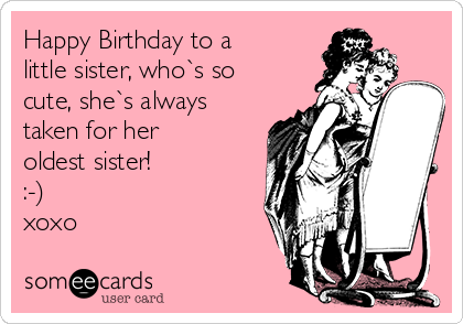 Happy Birthday to a little sister, who`s so cute, she`s always taken for her oldest sister! :-)  xoxo