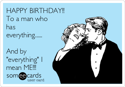 "HAPPY BIRTHDAY!! To a man who has everything......  And by ""everything"" I mean ME!!!"