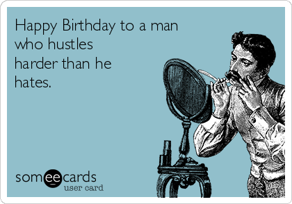 Happy Birthday to a man who hustles harder than he hates.