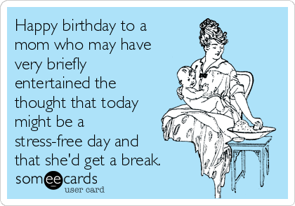 Happy birthday to a mom who may have very briefly entertained the thought that today might be a stress-free day and that she'd get a break.