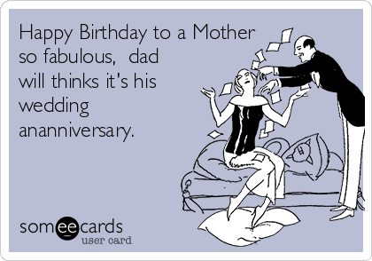 Happy Birthday to a Mother so fabulous,  dad will thinks it's his wedding  ananniversary.