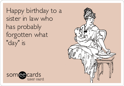 """Happy birthday to a sister in law who has probably forgotten what """"day"""" is"""