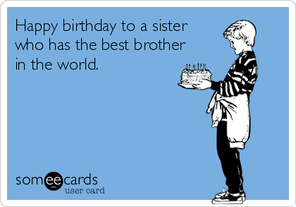 happy birthday to a sister who has the best brother in the world