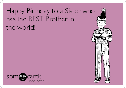 Happy Birthday to a Sister who has the BEST Brother in the world!