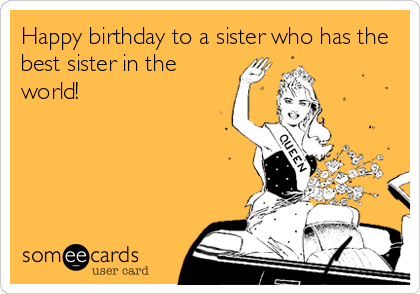 Happy birthday to a sister who has the best sister in the world!