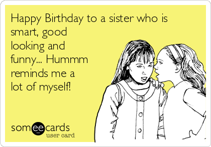Happy Birthday to a sister who is smart, good looking and funny... Hummm reminds me a lot of myself!