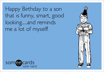 Happy Birthday to a son that is funny, smart, good looking.....and reminds me a lot of myself!