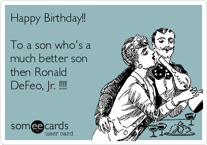 Happy Birthday!!  To a son who's a much better son then Ronald DeFeo, Jr. !!!!