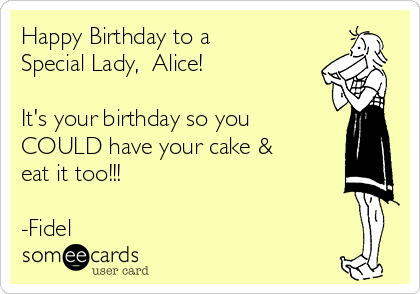 happy birthday to a special lady alice its your birthday so you could have
