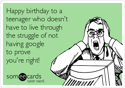 Happy birthday to a teenager who doesn't have to live through the struggle of not having google to prove you're right!