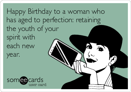 Happy Birthday to a woman who has aged to perfection: retaining the youth of your spirit with each new year.