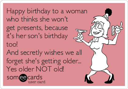 Happy birthday to a woman who thinks she won't get presents, because it's her son's birthday too!   And secretly wishes we all forget she's getting older... Yes older NOT old!