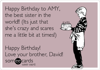Happy Birthday to AMY, the best sister in the world!! (Its just that she's crazy and scares me a little bit at times!)  Happy Birthday!  Love your brother, David!