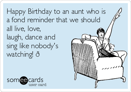 Happy Birthday to an aunt who is a fond reminder that we should all live, love, laugh, dance and sing like nobody's watching!