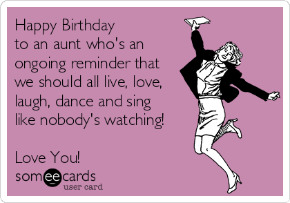 Happy Birthday  to an aunt who's an ongoing reminder that we should all live, love, laugh, dance and sing  like nobody's watching!  Love You!
