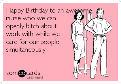 Happy Birthday to an awesome nurse who we can openly bitch about work with while we care for our people simultaneously