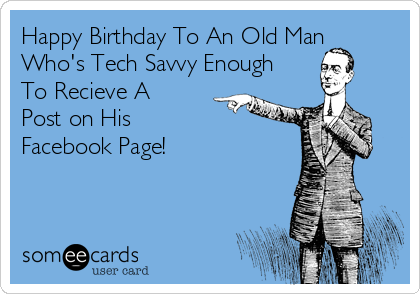 Happy Birthday To An Old Man Who's Tech Savvy Enough To Recieve A Post on His  Facebook Page!