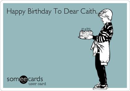 Happy Birthday To Dear Caith.........