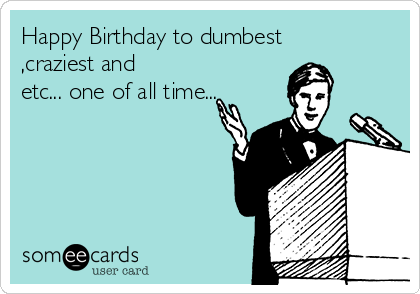 Happy Birthday to dumbest ,craziest and etc... one of all time...