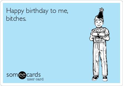 Happy Birthday To Me Bitches