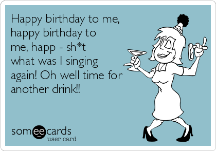 Happy birthday to me, happy birthday to me, happ - sh*t what was I singing again! Oh well time for  another drink!!