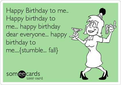 Happy Birthday to me.. Happy birthday to me... happy birthday dear everyone... happy birthday to me....{stumble... fall}