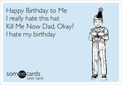 Happy Birthday to Me I really hate this hat Kill Me Now Dad, Okay? I hate my birthday