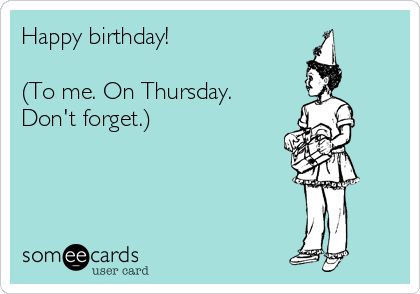 Happy birthday!  (To me. On Thursday. Don't forget.)