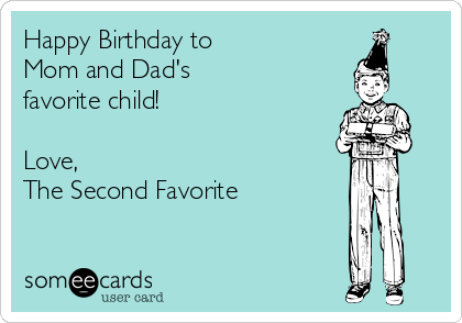 Happy Birthday to  Mom and Dad's  favorite child!   Love,  The Second Favorite