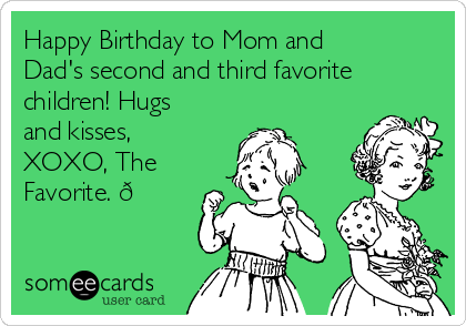 Happy Birthday to Mom and Dad's second and third favorite children! Hugs and kisses, XOXO, The Favorite.