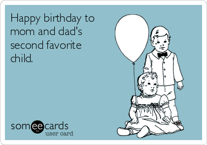 Happy birthday to mom and dad's second favorite child.