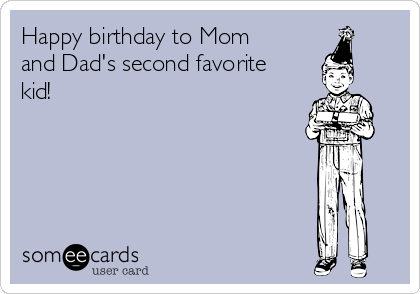 Happy birthday to Mom and Dad's second favorite kid!