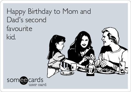 Happy Birthday to Mom and Dad's second favourite kid.