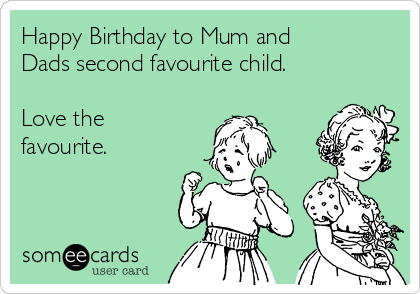 Happy Birthday to Mum and Dads second favourite child.  Love the favourite.