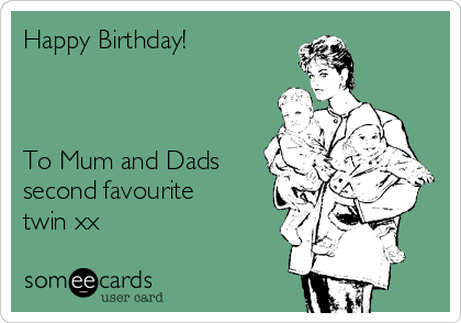 Happy Birthday!    To Mum and Dads second favourite twin xx