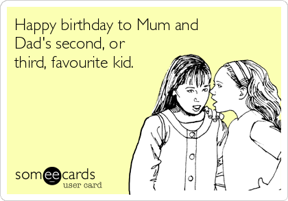 Happy birthday to Mum and Dad's second, or third, favourite kid.