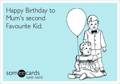 Happy Birthday to Mum's second Favourite Kid.