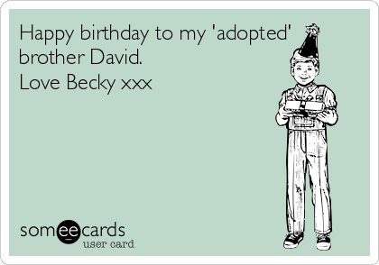 Happy Birthday To My Adopted Brother David