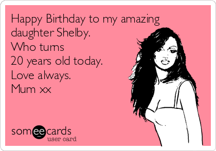 Happy Birthday To My Amazing Daughter Shelby Who Turns 20