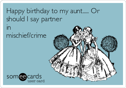 Happy birthday to my aunt..... Or should I say partner in mischief/crime