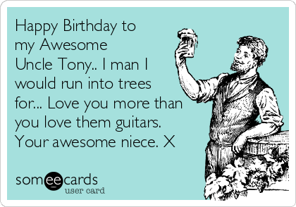 Happy Birthday to my Awesome  Uncle Tony.. I man I would run into trees for... Love you more than you love them guitars. Your awesome niece. X
