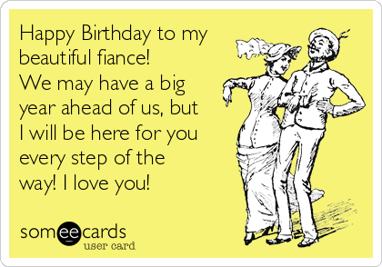 Happy Birthday to my beautiful fiance! We may have a big year ahead of us, but I will be here for you every step of the way! I love you!