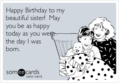 Happy Birthday to my beautiful sister!  May you be as happy today as you were the day I was born.
