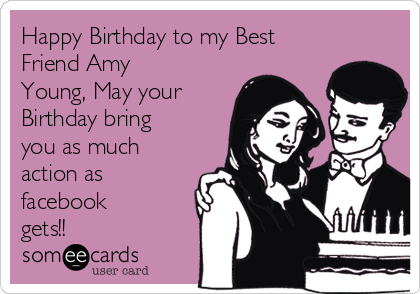 Happy Birthday to my Best Friend Amy Young, May your Birthday bring you as much action as facebook gets!!