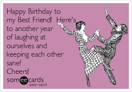 Happy Birthday to my Best Friend!  Here's to another year of laughing at ourselves and keeping each other sane! Cheers!