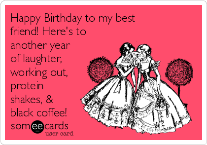 Happy Birthday to my best friend! Here's to another year of laughter, working out, protein shakes, & black coffee!